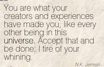 You Are What Your Creators And Experiences Have Made You, Like Every Other Being In This Universe, Accept That And Be Done, I Tire Of Your Whining. - N.K. Jemisin