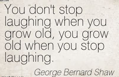 You Don't Stop Laughing When You Grow Old, You Grow Old When You Stop Laughing. - George Bernard Shaw