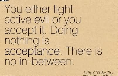 You Either Fight Active Evil Or You Accept It. Doing Nothing Is Acceptance. There Is No In-Between. - Bill O'Reilly