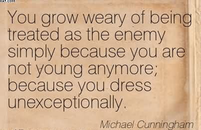 You Grow Weary Of Being Treated As The Enemy Simply Because You Are Not Young Anymore  Because You Dress Unexceptionally. - Michael Cunningham