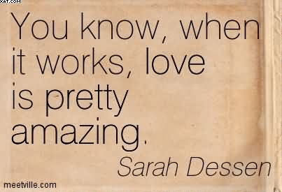 You Know, When It Works, Love Is Pretty Amazing. - Sarah Dessen