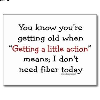 """You Know You're Getting Old When """" Getting A Little Action """" Means. I Don't Need Fiber Today."""