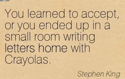 You Learned To Accept, Or You Ended Up In A Small Room Writing Letters Home With Crayolas. - Stephen King