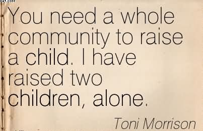 You Need A Whole Community To Raise A Child. I Have Raised Two Children, Alone.. - Toni Morrison