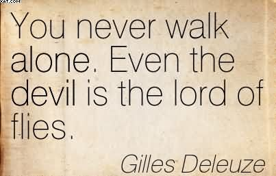You Never Walk Alone. Even The Devil Is The lord Of Flies. - Gilles Deleuze
