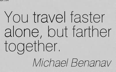 You Travel Faster Alone, But Farther Together. - Michael Benanav
