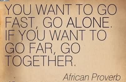 YOU WANT TO GO FAST, GO ALONE. IF YOU WANT TO GO FAR, GO TOGETHER. - African Proverb