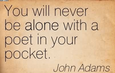 You Will Never Be Alone With A Poet In Your Pocket. - John Adams