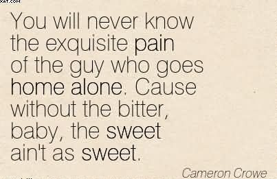 You Will Never Know The Exquisite Pain Of The Guy Who Goes Home Alone… - Cameron Crowe