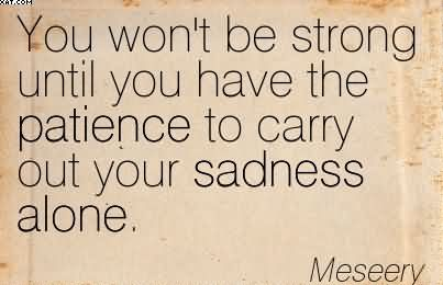 You Won't Be Strong Until You Have The Patience To Carry Out Your Sadness Alone. - Meseery