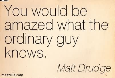 You Would Be Amazed What The Ordinary Guy Knows. - Matt Drudge