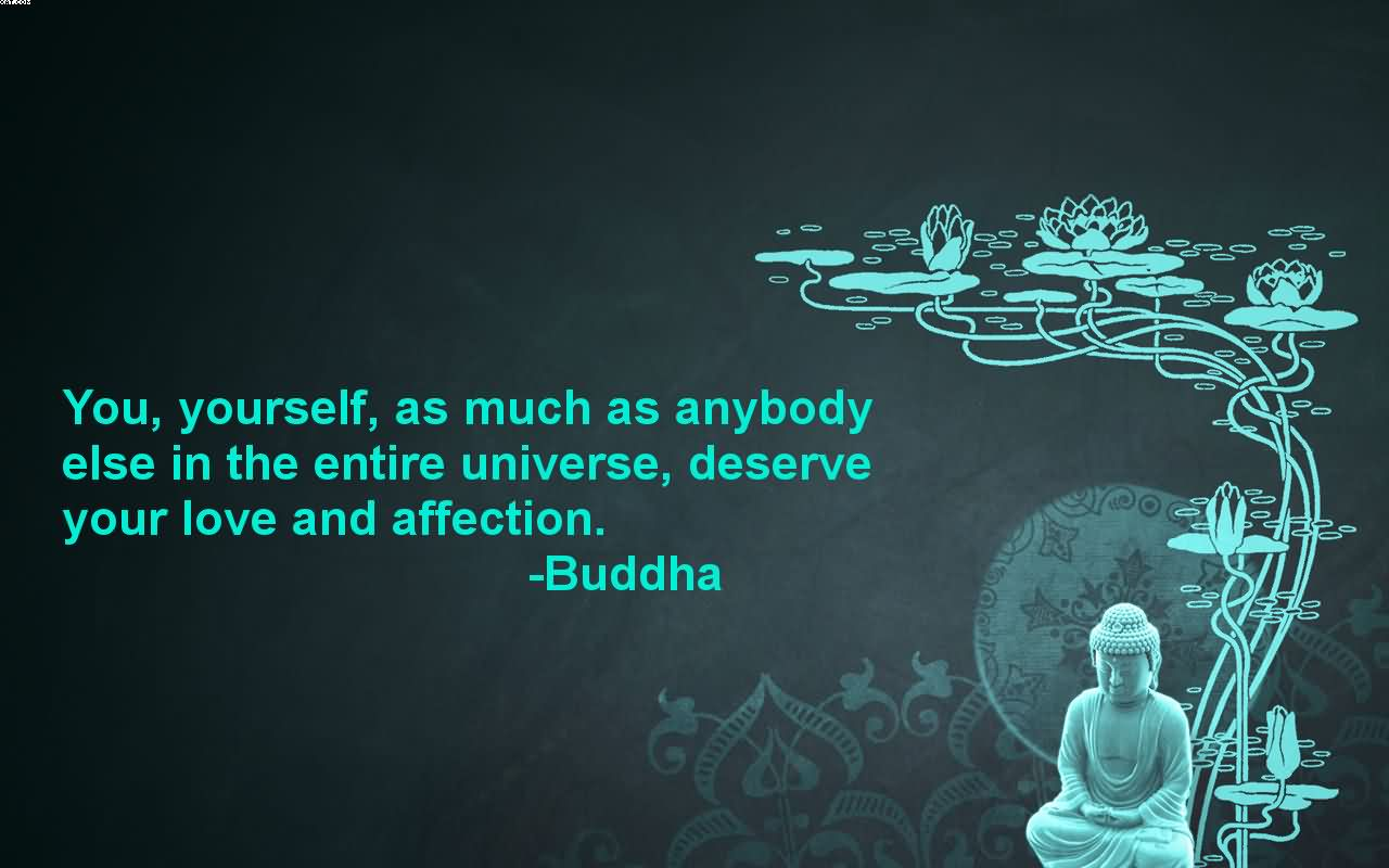 You, Yourself, As Much As Anybody Else In The Entire Universe, Deserve Your Love And Affection. - Buddha