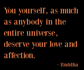 You Yourself, As Much As Anybody In The Entire Universe Deserve Your Love And Affection.  - Buddha