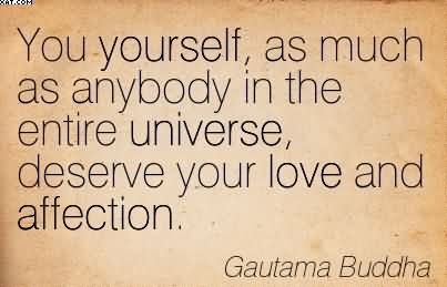 You Yourself As Much As Anybody In The Entire Universe Deserve Your Love And Affection. - Gautama Buddha