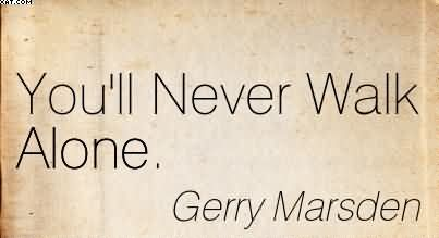 You'll Never Walk Alone. - Gerry Marsden