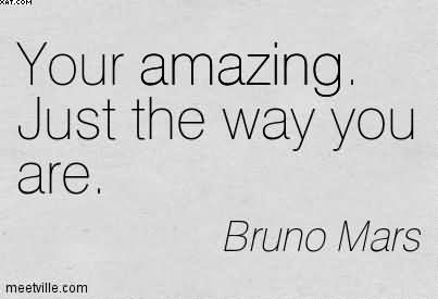 Your Amazing. Just The Way You Are. - Bruno Mars