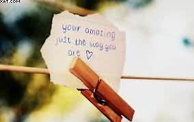 Your Amazing Just The Way You Are.