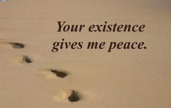 Your Existence Gives Me Peace.