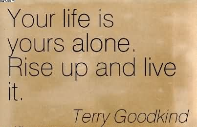 Your Life Is Yours Alone. Rise Up And Live It. -  Terry Goodkind