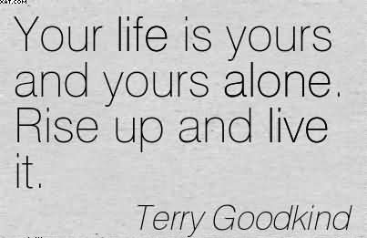 Your Life Is Yours And Yours Alone. Rise Up And Live It. - Terry Goodkind