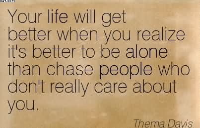 Your Life Will Get Better When You Realize It's Better To Be Alone Than Chase People Who Don't Really Care About You. - Therna Davis