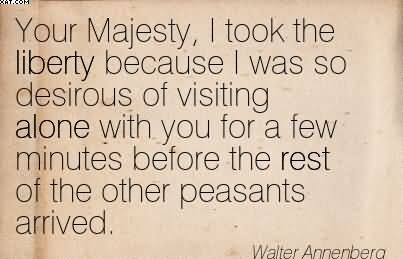 Your Majesty, I Took The Liberty Because I Was So Desirous Of Visiting Alone With You For A Few Minutes Before The Rest Of The Other Peasants Arrived. - Water Annenberg