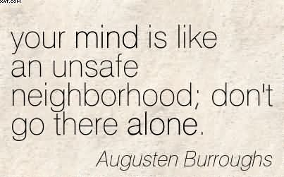 Your Mind Is Like An Unsafe Neighborhood Don't Go There Alone. - Augusten Burroughs