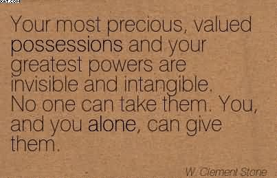 Your Most Precious, Valued Possessions And Your Greatest Powers Are Invisible And Intangible. No One Can Take Them. You, And You Alone, Can Give Them. - W. Clement Stone