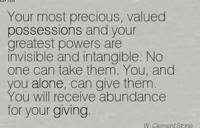 Your Most Precious, Valued Possessions And Your Greatest Powers Are Invisible And Intangible. No One Can Take Them. You, And You Alone.. - W. Clement Store