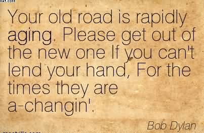 Your Old Road Is Rapidly Aging… - Bob Dylan