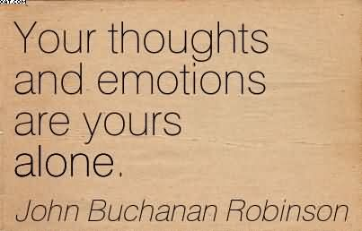 Your Thoughts And Emotions Are Yours Alone. - John Buchanan Robinson