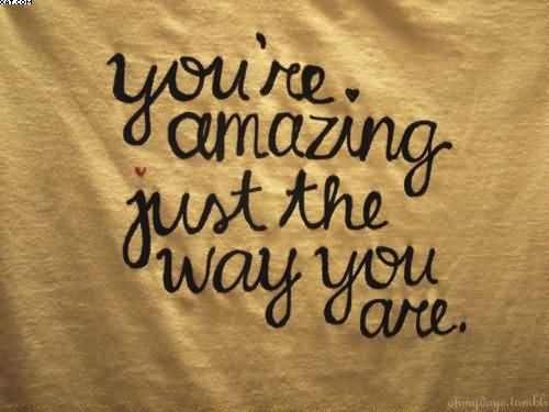 You\'re Amazing Just The Way You Are. - Quotespictures.com