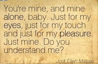 You're Mine, And Mine Alone.. - Jodi Ellen Malpas
