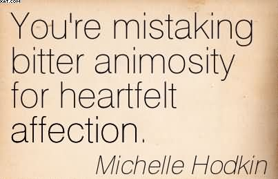 You're Mistaking Bitter Animosity For Heartfelt Affection. - Michelle Hodkin