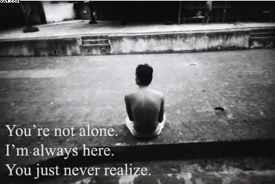 You're Not Alone. I'm Always Here. You Just Never Realize.