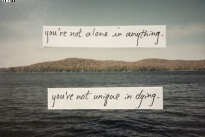 You're Not Alone In Anything. You're Not Unique In Dying.