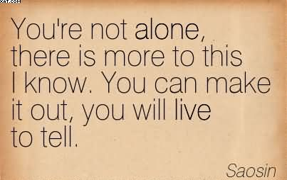 You're Not Alone, There Is More To This I Know. You Can Make It Out, You Will Live To Tell. - Saosin