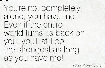 You're Not Completely Alone, You Have Me.. - Kyo Shirodaira