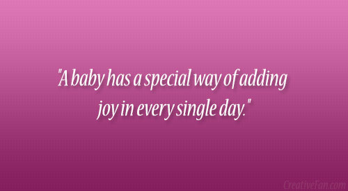 """"""" A Baby Has A Special Way Of Adding Joy In Every Single Day """""""