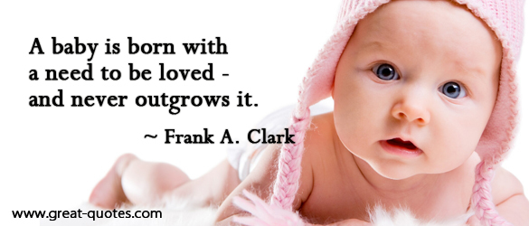 A Baby Is Born With A Need To Be Loved And Never Outgrows It. - Frank A. Clark