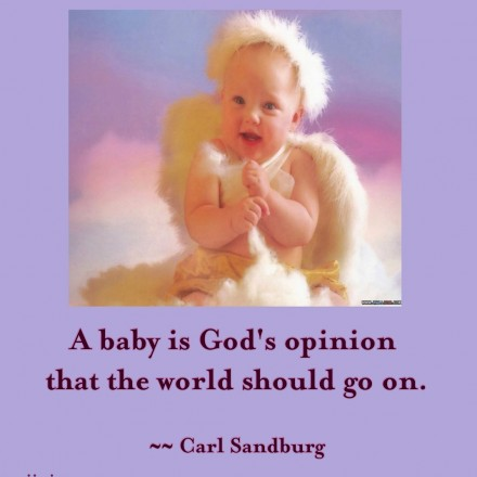 A Baby Is God's Opinion That The World Should Go On.  - Garl Sandburg