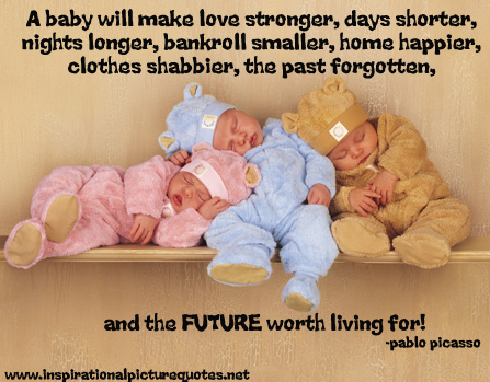A Baby Will Make Love Stronger, Days Shorter, Nights Longer, Bankroll Smaller, Home Happier, Clothes Shabbier, The Past Forgotten, And The Future Worth Living For. - Pablo Picasso