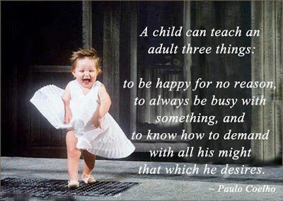 A Child Can Teach An Adult Three Things, To Be Happy For No Reason, To Always Be Busy With Something, And To Know How To Demand With All His Might That Which He Desires. - Paulo Coelho