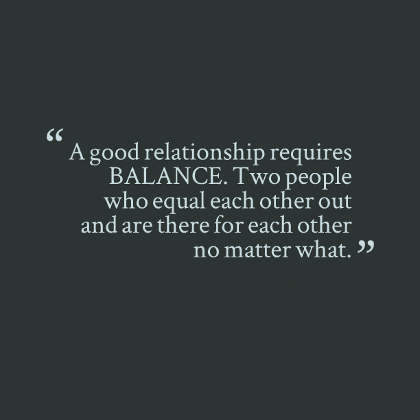 """"""" A Good Relationship Requires Balance. Two People Who Equal Each Other Out And Are There For Each Other No Matter What """""""