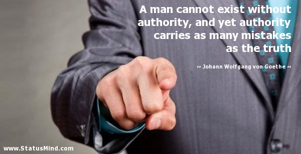 A Man Cannot Exist Without Authority, And Yet Authority Carries As Many Mistakes As The Truth. - Johann Wolfgang Von Goethe