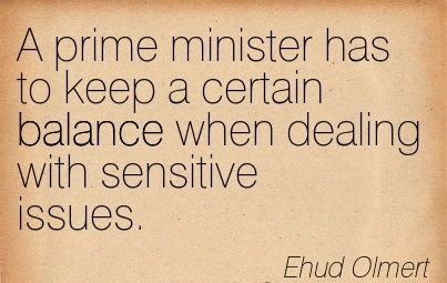A Prime Minister Has To Keep A Certain Balance When Dealing With Sensitive Issues. - Ehud Olmert