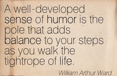 A Well-Developed Sense Of Humor Is The Pole That Adds Balance To Your Steps As You Walk The Tightrope Of Life. - William Arthur Ward