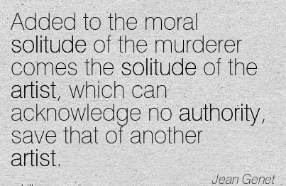 Added To The Moral Solitude Of The Murderer Comes The Solitude Of The Artist, Which Can Acknowledge No Authority, Save That Of Another Artist. - Jean Genet