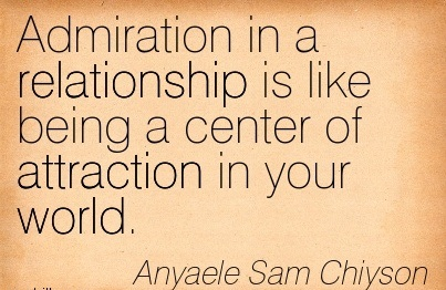 Admiration In A Relationship Is Like Being A Center Of Attraction In Your World. - Anyaele Sam Chiyson