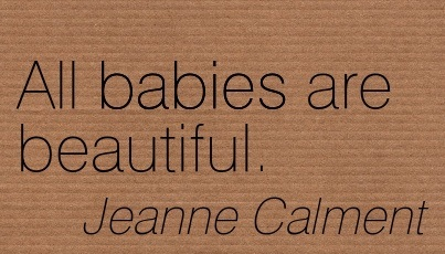 All Babies Are Beautiful. - Jeanne Calment